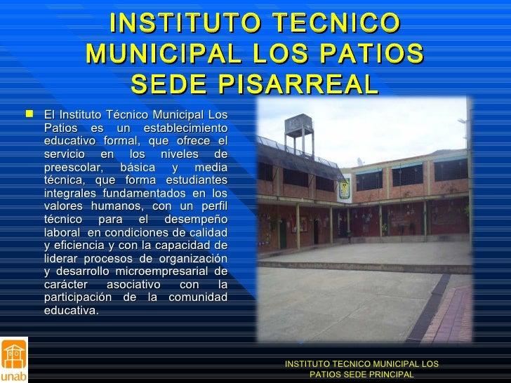 INSTITUTO TECNICO MUNICIPAL LOS PATIOS SEDE PISARREAL <ul><li>El Instituto Técnico Municipal Los Patios es un establecimie...