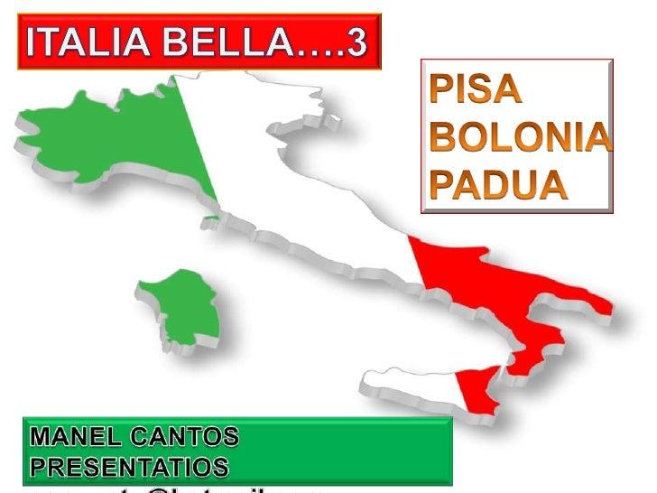 ITALIA BELLA….3<br />PISA<br />BOLONIA<br />PADUA<br />MANEL CANTOS PRESENTATIOS<br />canventu@hotmail.com<br />