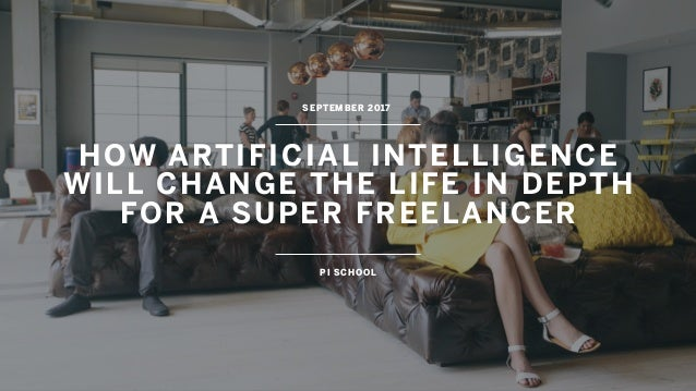 HOW ARTIFICIAL INTELLIGENCE WILL CHANGE THE LIFE IN DEPTH  FOR A SUPER FREELANCER SEPTEMBER 2017 PI SCHOOL
