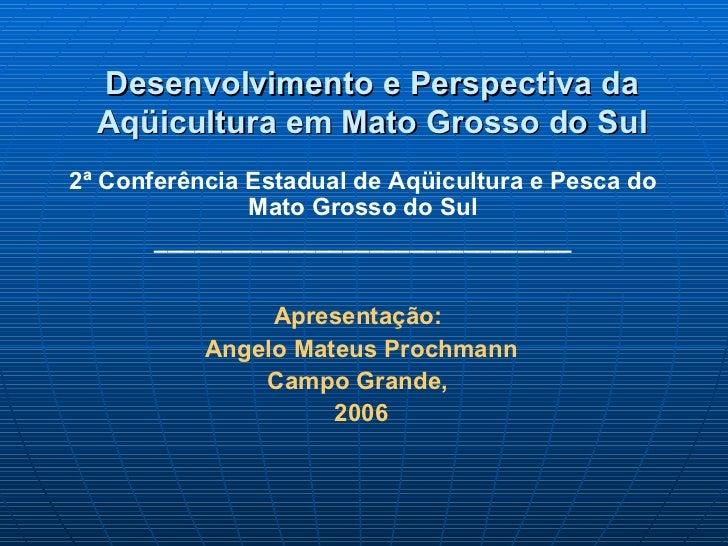 Desenvolvimento e Perspectiva da  Aqüicultura em Mato Grosso do Sul2ª Conferência Estadual de Aqüicultura e Pesca do      ...