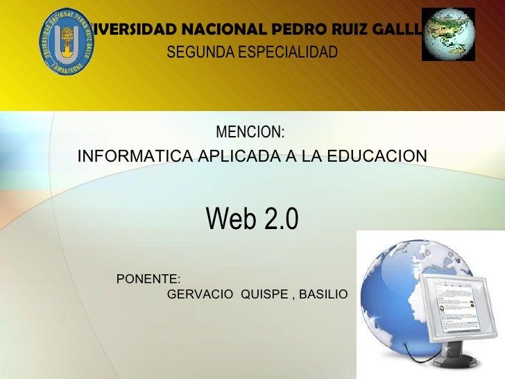 Web 2.0 UNIVERSIDAD NACIONAL PEDRO RUIZ GALLLO SEGUNDA ESPECIALIDAD MENCION:  INFORMATICA APLICADA A LA EDUCACION PONENTE:...