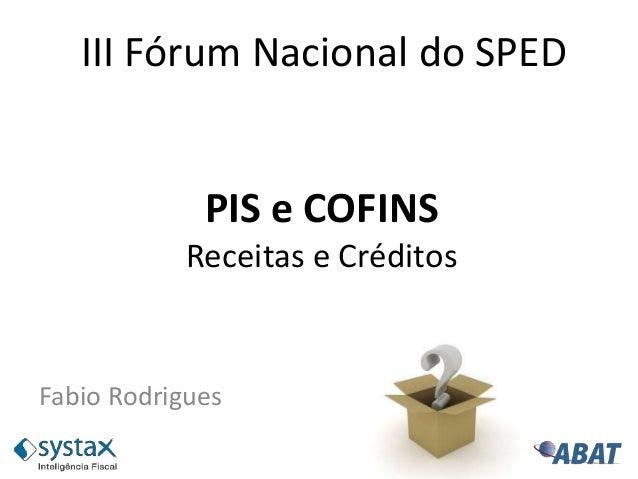 PIS e COFINS Receitas e Créditos Fabio Rodrigues III Fórum Nacional do SPED