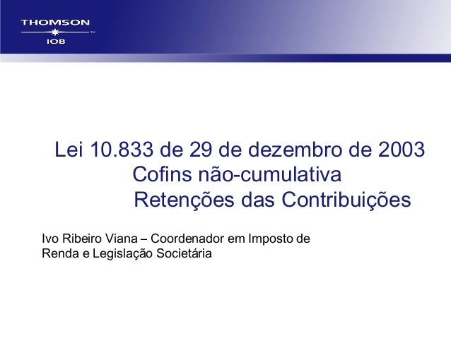 Lei 10.833 de 29 de dezembro de 2003 Cofins não-cumulativa Retenções das Contribuições Ivo Ribeiro Viana – Coordenador em ...
