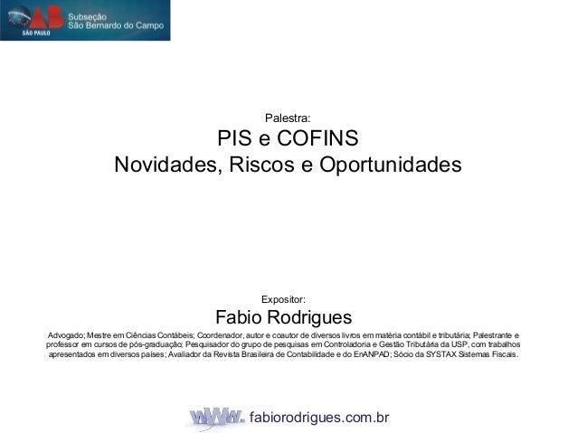 fabiorodrigues.com.br Palestra: PIS e COFINS Novidades, Riscos e Oportunidades Expositor: Fabio Rodrigues Advogado; Mestre...