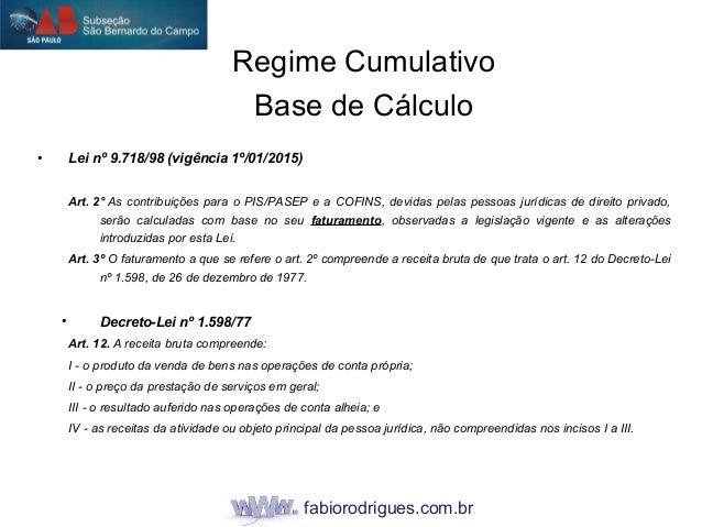fabiorodrigues.com.br • Lei nº 9.718/98 (vigência 1º/01/2015) Art. 2° As contribuições para o PIS/PASEP e a COFINS, devida...