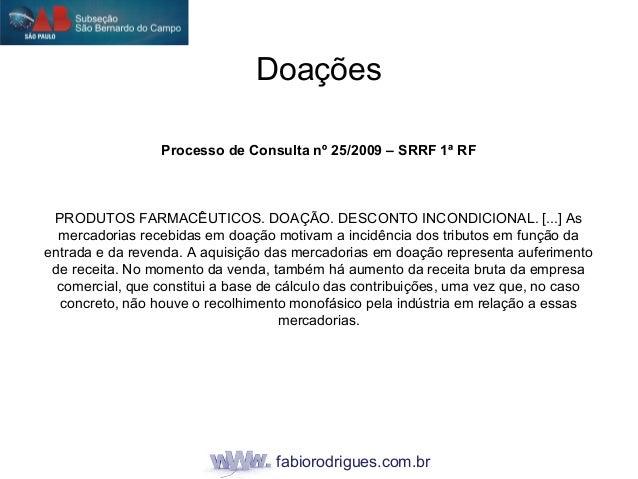 fabiorodrigues.com.br Doações Processo de Consulta nº 25/2009 – SRRF 1ª RF PRODUTOS FARMACÊUTICOS. DOAÇÃO. DESCONTO INCOND...