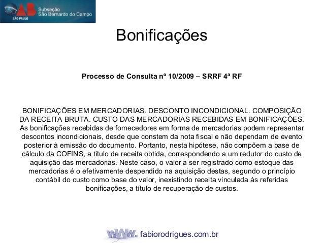 fabiorodrigues.com.br Bonificações Processo de Consulta nº 10/2009 – SRRF 4ª RF BONIFICAÇÕES EM MERCADORIAS. DESCONTO INCO...