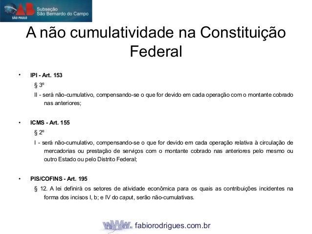 fabiorodrigues.com.br A não cumulatividade na Constituição Federal • IPI - Art. 153 § 3º II - será não-cumulativo, compens...