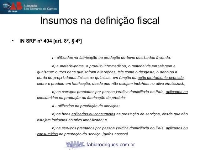 fabiorodrigues.com.br Insumos na definição fiscal • IN SRF nº 404 [art. 8º, § 4º] I - utilizados na fabricação ou produção...