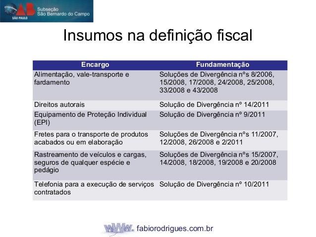 fabiorodrigues.com.br Insumos na definição fiscal Encargo Fundamentação Alimentação, vale-transporte e fardamento Soluções...