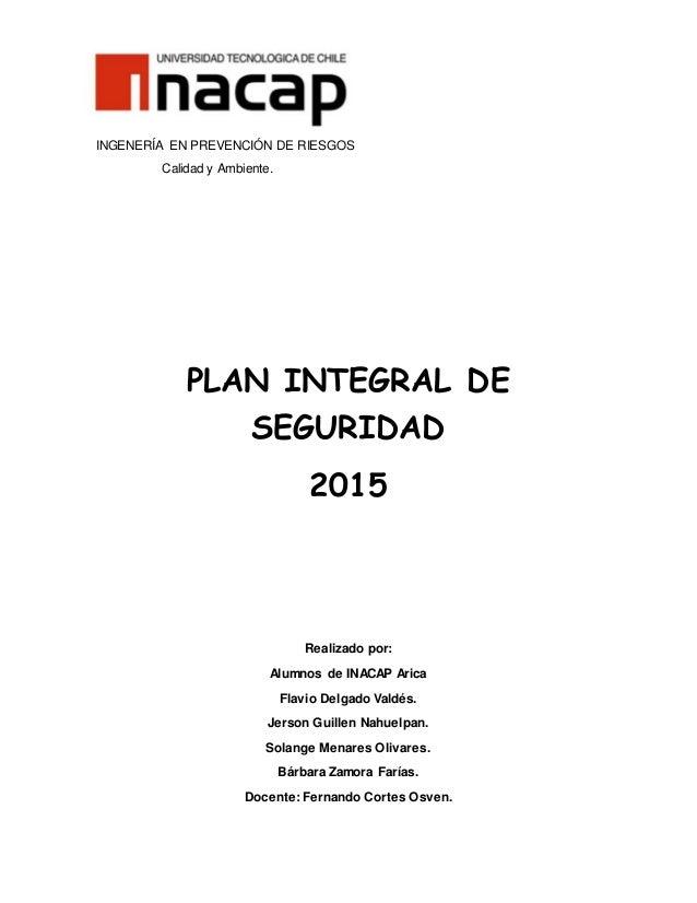 INGENERÍA EN PREVENCIÓN DE RIESGOS Calidad y Ambiente. PLAN INTEGRAL DE SEGURIDAD 2015 Realizado por: Alumnos de INACAP Ar...