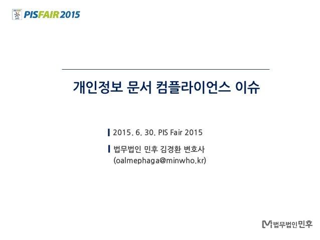 개인정보 문서 컴플라이언스 이슈 2015. 6. 30. PIS Fair 2015 법무법인 민후 김경환 변호사 (oalmephaga@minwho.kr)