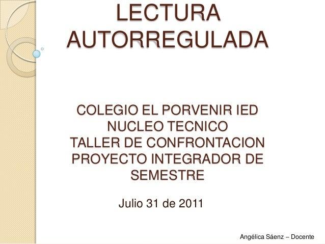LECTURA AUTORREGULADA COLEGIO EL PORVENIR IED NUCLEO TECNICO TALLER DE CONFRONTACION PROYECTO INTEGRADOR DE SEMESTRE Julio...