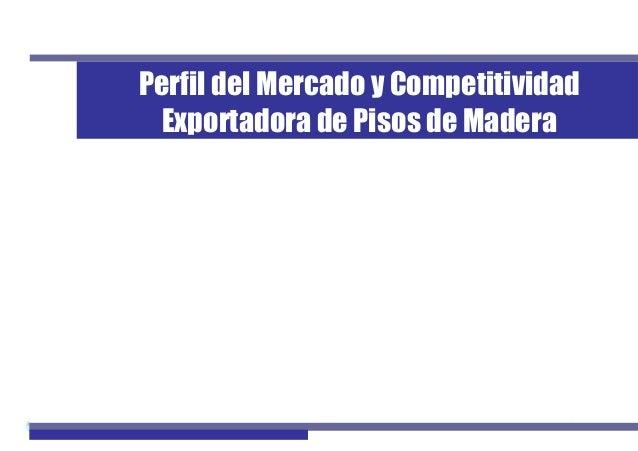 1Perfil de Mercado de Pisos de Madera Perfil del Mercado y Competitividad Exportadora de Pisos de Madera