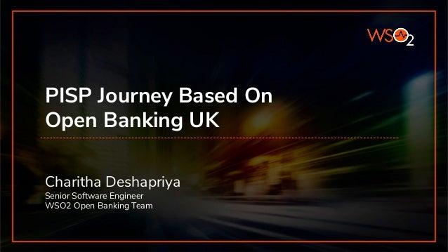 PISP Journey Based On Open Banking UK Charitha Deshapriya Senior Software Engineer WSO2 Open Banking Team