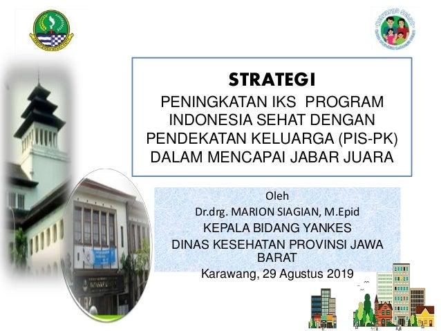 STRATEGI PENINGKATAN IKS PROGRAM INDONESIA SEHAT DENGAN PENDEKATAN KELUARGA (PIS-PK) DALAM MENCAPAI JABAR JUARA Oleh Dr.dr...