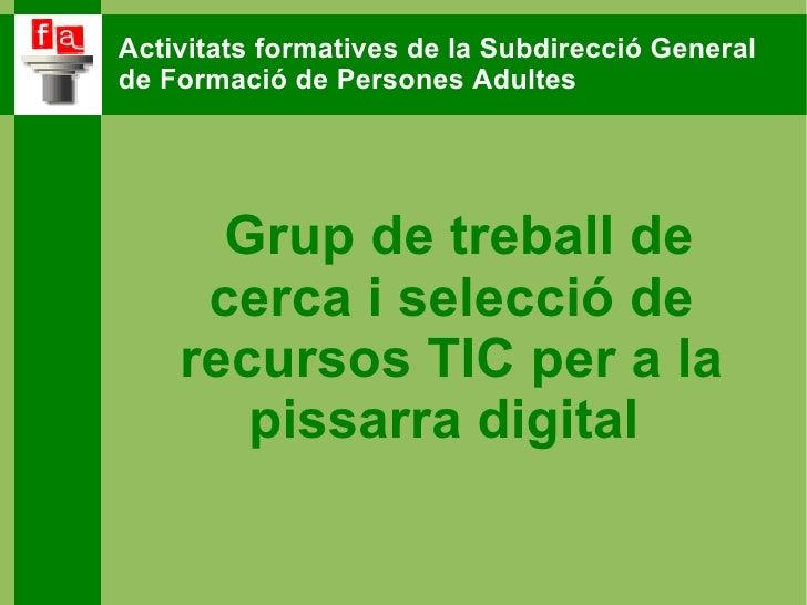 Grup de treball de cerca i selecció de recursos TIC per a la pissarra digital  Activitats formatives de la Subdirecció Gen...