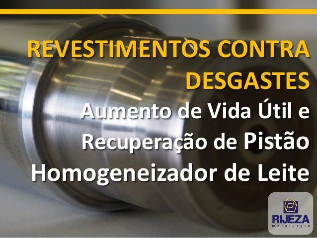 REVESTIMENTOS CONTRA DESGASTES Aumento de Vida Útil e Recuperação de Pistão Homogeneizador de Leite