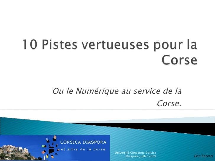 Ou le Numérique au service de la Corse. Université Citoyenne Corsica Diaspora juillet 2009 Eric Ferrari Mission des Techno...