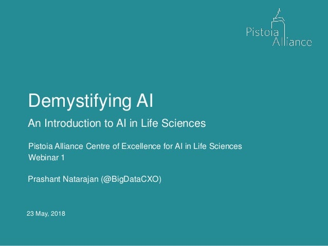 23 May, 2018 Demystifying AI An Introduction to AI in Life Sciences Pistoia Alliance Centre of Excellence for AI in Life S...