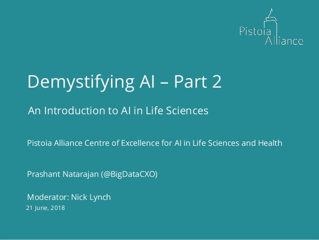 21 June, 2018 Demystifying AI – Part 2 An Introduction to AI in Life Sciences Pistoia Alliance Centre of Excellence for AI...