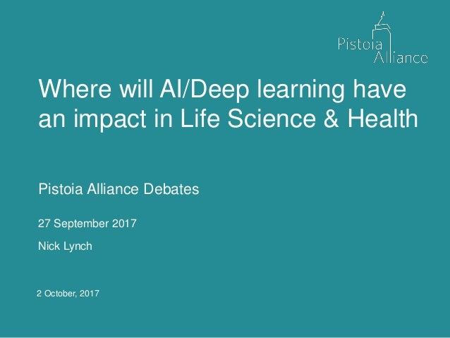 2 October, 2017 Where will AI/Deep learning have an impact in Life Science & Health Pistoia Alliance Debates 27 September ...