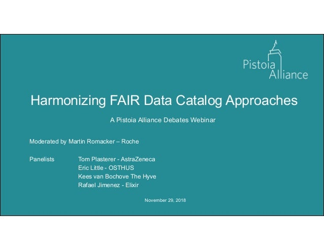 November 29, 2018 Harmonizing FAIR Data Catalog Approaches A Pistoia Alliance Debates Webinar Moderated by Martin Romacker...