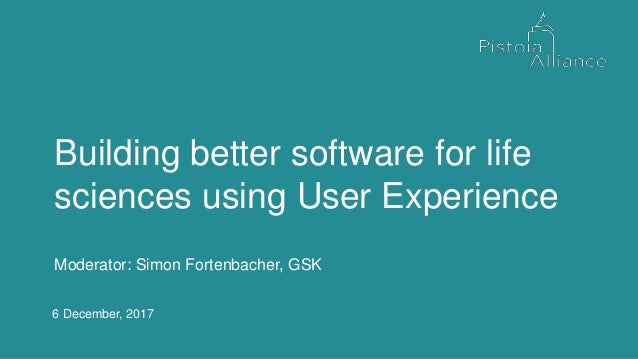6 December, 2017 Moderator: Simon Fortenbacher, GSK Building better software for life sciences using User Experience