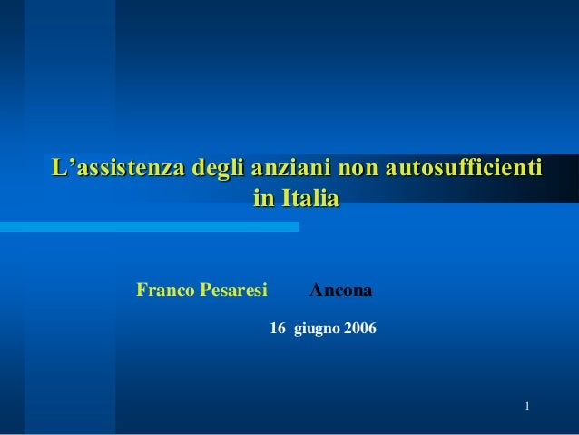 1 L'assistenza degli anziani non autosufficienti in Italia Franco Pesaresi Ancona 16 giugno 2006