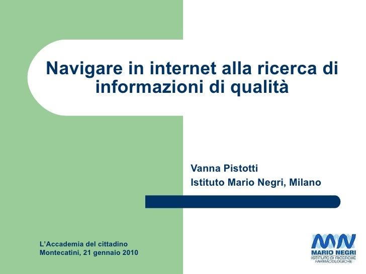 Navigare in internet alla ricerca di informazioni di qualità Vanna Pistotti Istituto Mario Negri, Milano L'Accademia del c...