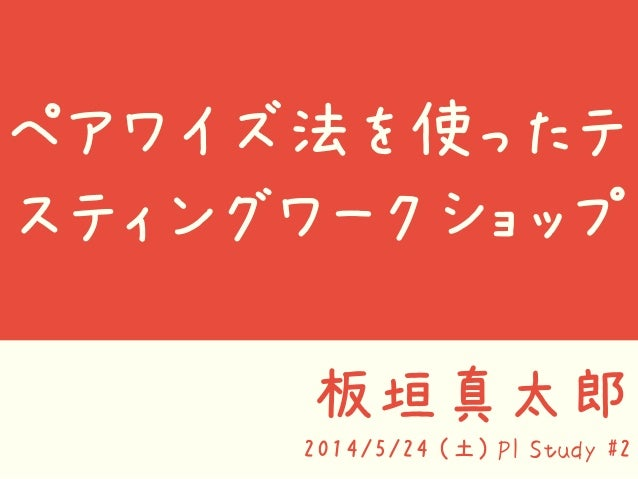 ペアワイズ法を使ったテ スティングワークショップ 板垣真太郎 2014/5/24 (土) PI Study #2