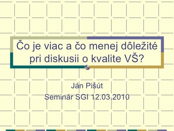 Čo je viac a čo menej dôležité pri diskusii o kvalite VŠ? Ján Pišút Seminár SGI 12.03.2010