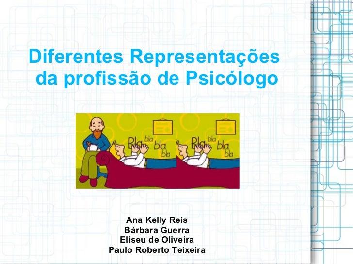 Diferentes Representações  da profissão de Psicólogo Ana Kelly Reis Bárbara Guerra Eliseu de Oliveira Paulo Roberto Teixeira