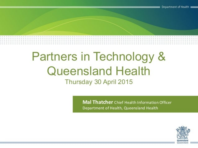 Partners in Technology & Queensland Health Thursday 30 April 2015 Mal Thatcher Chief Health Information Officer Department...