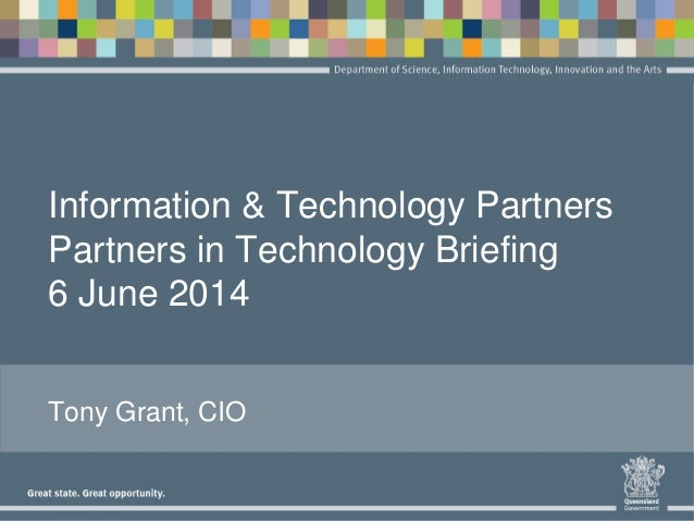 Information & Technology Partners Partners in Technology Briefing 6 June 2014 Tony Grant, CIO