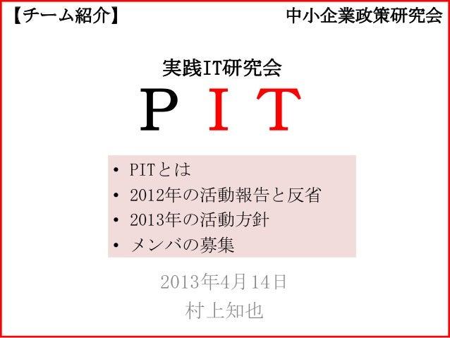 【チーム紹介】               中小企業政策研究会            実践IT研究会          PIT      •   PITとは      •   2012年の活動報告と反省      •   2013年の活動方針 ...