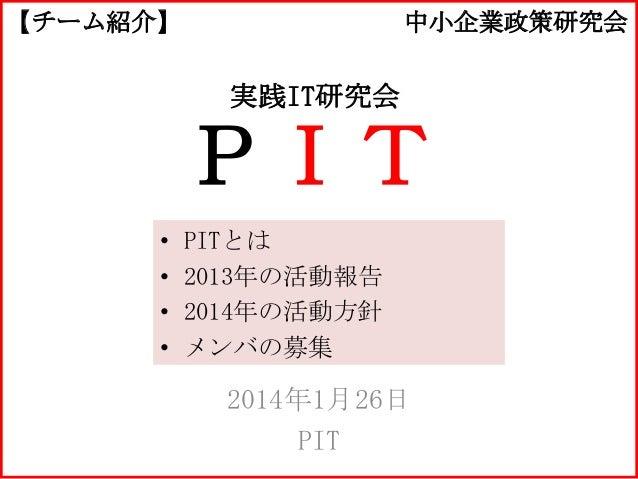 【チーム紹介】  中小企業政策研究会  実践IT研究会  PIT • • • •  PITとは 2013年の活動報告 2014年の活動方針 メンバの募集  2014年1月26日 PIT