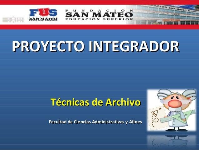 PROYECTO INTEGRADORPROYECTO INTEGRADOR Técnicas de ArchivoTécnicas de Archivo Facultad de Ciencias Administrativas y Afine...
