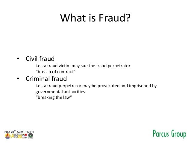 """What is Fraud? • Civil fraud i.e., a fraud victim may sue the fraud perpetrator """"breach of contract"""" • Criminal fraud i.e...."""