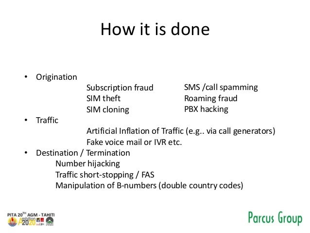 How it is done • Origination Subscription fraud SIM theft SIM cloning • Traffic Artificial Inflation of Traffic (e.g.. via...