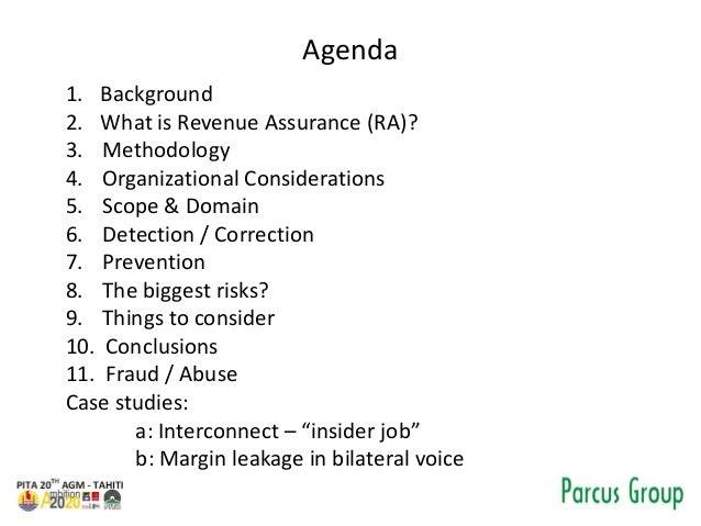 Agenda 1. Background 2. What is Revenue Assurance (RA)? 3. Methodology 4. Organizational Considerations 5. Scope & Domain ...