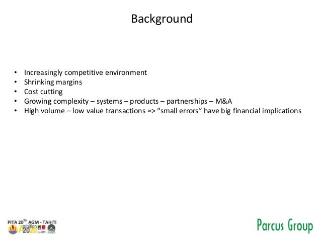 Background • Increasingly competitive environment • Shrinking margins • Cost cutting • Growing complexity – systems – prod...