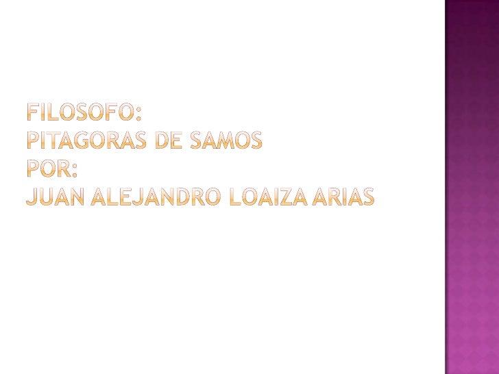 FILOSOFO:PITAGORAS DE SAMOSPOR:JUAN ALEJANDRO LOAIZA ARIAS<br />