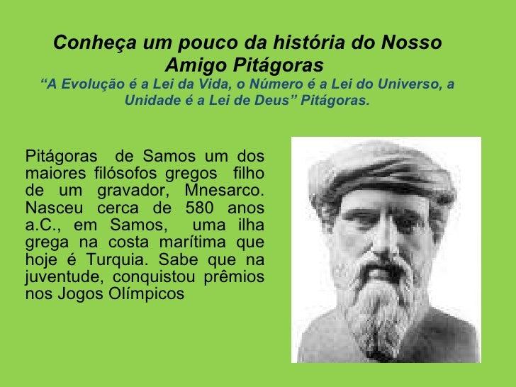 """Conheça um pouco da história do Nosso Amigo Pitágoras  """"A Evolução é a Lei da Vida, o Número é a Lei do Universo, a Unidad..."""
