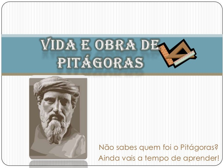 Vida e Obra de Pitágoras<br />Não sabes quem foi o Pitágoras? <br />Ainda vais a tempo de aprender! <br />