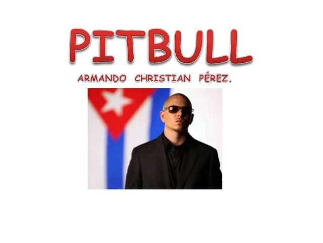BIOGRFÍAArmando Christian Pérez (n. Miami, Florida, 15 de enero de 1981), más conocidocomo Pitbull, es un productor musica...