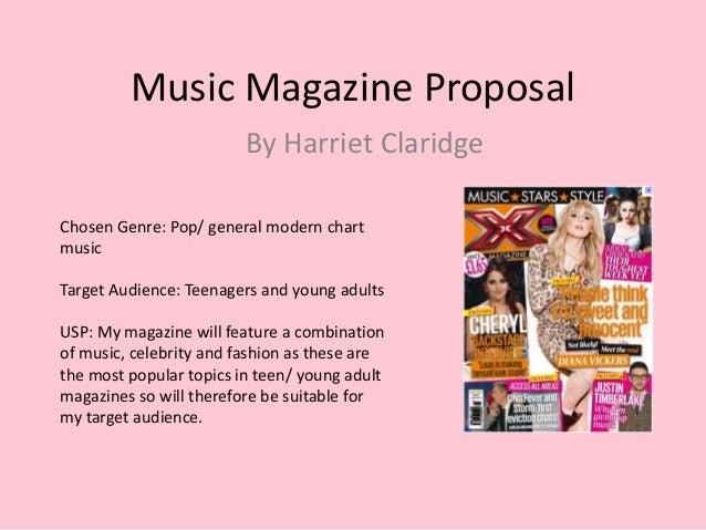 Music Magazine Proposal By Harriet Claridge Chosen Genre: Pop/ general modern chart music Target Audience: Teenagers and y...