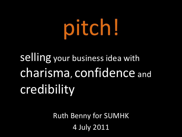 pitch!<br />sellingyour business idea with charisma, confidence and credibility<br />Ruth Benny for SUMHK<br />4 July 2011...