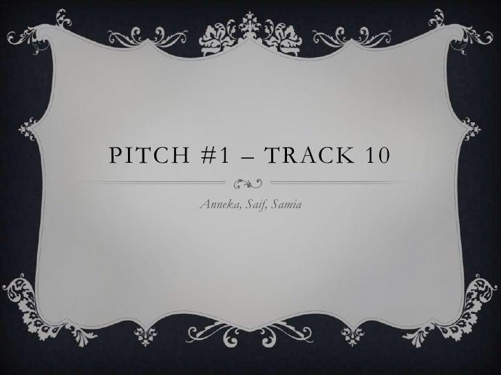 Pitch #1 – Track 10<br />Anneka, Saif, Samia<br />