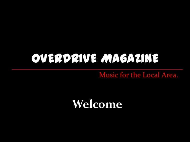 OVERDRIVE MAGAZINE         Music for the Local Area.     Welcome